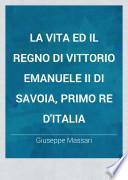 La vita ed il regno di Vittorio Emanuele II di Savoia, primo re d'Italia