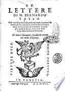 Le lettere di m. Bernardo Tasso. Vtili non solamente alle persone priuate, ma anco à secretarij de principi per le materie che ui si trattano, & per la maniera dello scriuere. ..