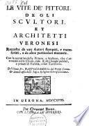 Le vite de' pittori, de gli scultori, et architetti Veronesi, raccolte da varj autori stampati, e manuscritti, e da altre particolari memorie