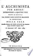 L'Alchimista per amore intermezzzo [!] a quattro voci posto in musica dal signor Carlo Spuntoni bolognese da rappresentarsi nella sala annesso al palazzo del nobile ed eccelso sig. senatore conte Girolamo Legnani Ferri il carnevale dell'anno 1785