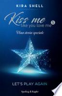 Let's play again. Kiss me like you love me. Ediz. italiana