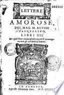 Lettere amorose, del mag. M. Aluise Pasqualigo, libri IIII. Ne'quali sotto maravigliosi concetti si contengono tutti gli accidenti d'amore