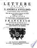 Lettere scritte dal glorioso S. Andrea Avellino a diversi suoi divoti, date alla luce da' Chierici Regolari di S. Paolo maggiore di Napoli, e dedicate all'eminentissimo, e reverendissimo principe il signor cardinale Francesco Pignatelli ..