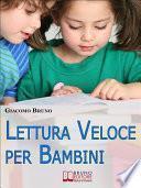 Lettura Veloce per Bambini. Tecniche di Lettura e Apprendimento Rapido per Bambini da 0 a 12 Anni. (Ebook Italiano - Anteprima Gratis)