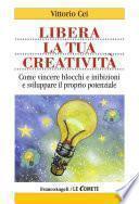Libera la tua creatività. Come vincere blocchi e inibizioni e sviluppare il proprio potenziale