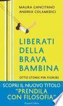 Liberati della brava bambina: Otto storie per fiorire