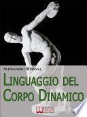 Linguaggio del Corpo Dinamico. Come Interpretare Gesti ed Espressioni con un Metodo Facile e Veloce. (Ebook Italiano - Anteprima Gratis)