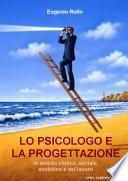 Lo psicologo e la progettazione. In ambito clinico, sociale, evolutivo e del lavoro