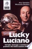 Lucky Luciano. Intrighi maneggi scandali del padrone del calcio Luciano Moggi