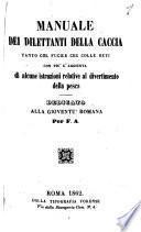 Manuale dei dilettanti della caccia tanto col fucile che colle reti con piu l'aggiunta di alcune istruzioni relative al divertimento della pesca dedicato alla gioventu romana per F. A