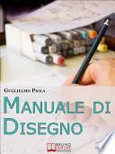 Manuale di disegno. Tecniche e Consigli per Scoprire il Piacere di Disegnare, dal Tratto alle Forme più Complesse. (Ebook Italiano - Anteprima Gratis)
