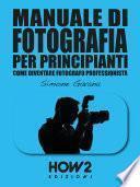 MANUALE DI FOTOGRAFIA PER PRINCIPIANTI: Come diventare Fotografo Professionista