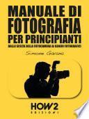 MANUALE DI FOTOGRAFIA PER PRINCIPIANTI: Dalla Scelta della Fotocamera ai Generi Fotografici