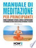 MANUALE DI MEDITAZIONE PER PRINCIPIANTI. Come Eliminare Stress, Ansia e Depressione e Ritornare ad uno Stato di Pace Interiore e Felicità