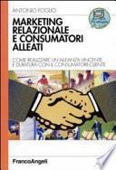 Marketing relazionale e consumatori alleati. Come realizzare un'alleanza vincente e duratura con il consumatore-cliente