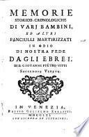 Memorie storico-cronologiche di varj bambini, ed altri fanciulli martirizzati ... da gli Ebrei. Di D. Giovanni Pietro Vitti ...