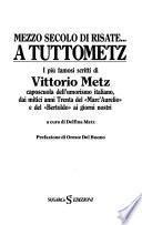 Mezzo secolo di risate-- : a tuttometz : i più famosi scritti di Vittorio Metz : caposcuola dell'umorismo italiano, dai mitici anni Trenta del Marc'Aurelio e del Bertoldo ai giorni nostri