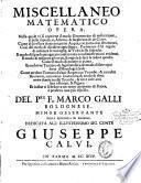 Miscellaneo matematico opera. Nella quale vi si contiene il modo geometrico di misuratione, si delle superficie, altezze, & larghezze, & de corpi. Come di livellare si terreni, come acque, con particolar istromenti, cosi del modo di dividere ogni figura ... del pre f. Marco Galli bolognese. ... Dedicata all'illustrissimo sig. conte Giuseppe Calvi