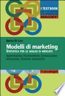 Modelli di marketing. Statistica per le analisi di mercato. Segmentazione, posizionamento, comunicazione, innovazione, customer satisfaction