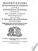 Osservazioni di Francesco de' Ficoroni sopra l'antichita di Roma; descritte nel Diario italico publicato in Parigi l'anno 1702. dal m. rev. padre D. Bernardo de Montfaucon nel fine delle quali s'aggiungono molte cose antiche singolari scoperte ultimamente tra le rovine dell'antichità