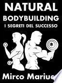 Natural Bodybuilding. I Segreti del Successo. Ed. Completa.