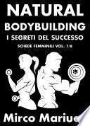 Natural Bodybuilding. I Segreti del Successo. Schede di Allenamento Femminili. Vol. 7/8