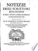 Notizie degli scrittori bolognesi e dell' opere loro stampate e manoscritte