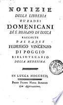 Notizie della libreria de' padri domenicani di S. Romano di Lucca raccolte dal padre Federigo Vincenzo Di Poggio bibliotecario della medesima