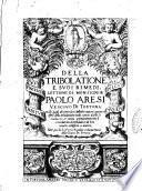 Della tribolatione e suoi rimedi. Lettioni di monsignor Paolo Aresi vescouo di Tortona nelle quali discorrendosi dell'essere, natura, cagioni et effetti della tribulatione, molti curiosi dubbi si risoluono, ..