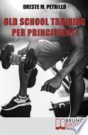 Old School Training per Principianti. Come Diventare più Grossi e Forti nella Metà del Tempo delle Nuove Metodologie di Body Building. Ebook Italiano Anteprima Gratis