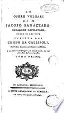 Le opere volgari di M. Jacopo Sanazzaro cavaliere napoletano, colla di lui vita scritta dal Crispo da Gallipoli, da persona anonima novellamente postillata, e con tutte le illustrazioni, ed accrescimenti, con cui sono fatte fin'ora impresse. Tomo primo [-secondo]