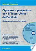 Operare e progettare con il Testo Unico dell'edilizia. Guida operativa con formulario. Con CD-ROM
