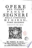 Opere del padre Paolo Segneri della Compagnia di Giesu, accresciute dell'Esposizione postuma del medesimo sopra il Magnificat, e d'un Breve ragguaglio della sua vita ... Tomo primo [-secondo]