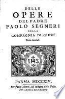 Opere del padre Paolo Segneri della Compagnia di Giesu distribuite in tre tomi, con un breve ragguaglio della sua vita. Come nella pagina prima si vede. Tomo primo [-terzo]