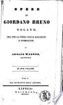Opere di Giordano Bruno nolano, ora per la prima volta raccolte e pubblicate da Adolfo Wagner, dottore. ... Vol. 1. [-2.]