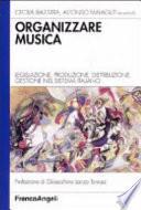 Organizzare musica. Legislazione, produzione, distribuzione, gestione nel sistema italiano