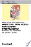Orientarsi in un mondo ridisegnato dall'Alzheimer. Elementi di cura e assistenza per operatori e familiari