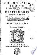 Orthographia delle voci della lingua nostra o vero Dittionario volgare et latino nel quale s'impara a scriuer correttamente ogni parola ... di m. Francesco Sansouino. ..