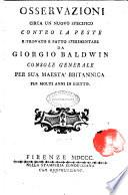 Osservazioni circa un nuovo specifico contro la peste ritrovato e fatto sperimentare da Giorgio Baldwin console generale per sua maestà britannica per molti anni in Egitto