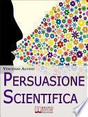 Persuasione Scientifica. Come Saper Convincere, Influenzare e Affascinare gli Altri Grazie all'Uso del Linguaggio Persuasivo. (Ebook Italiano - Anteprima Gratis)