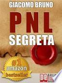 PNL SEGRETA. Raggiungi l'Eccellenza con i Segreti dei Più Grandi Geni della Programmazione Neurolinguistica.