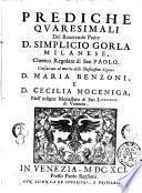 Prediche quaresimali del reuerendo padre d. Simplicio Gorla milanese, cherico regolare di San Paolo. Consacrate al merito delle illustrissime signore d. Maria Benzoni, e d. Cecilia Moceniga ...
