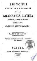Principii generali e ragionati della grammatica latina compilati, e messi in dialogo dal sacerdote Carmine Luporiccardi. Parte prima [-seconda]