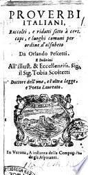 Prouerbi italiani, raccolti, e ridotti sotto à certi capi, e luoghi comuni per ordine d'alfabeto da Orlando Pescetti. E indiritti all'illust. ... sig. Tobia Scoltetti ..