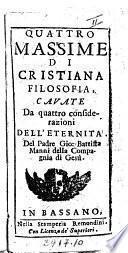 Quattro massime di cristiana filosofia, cavate da quattro considerazioni dell'eternità, del padre Gio. Battista Manni della Compagnia di Gesu