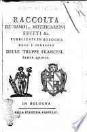 Raccolta de' bandi, notificazioni, editti &c. pubblicati in Bologna dopo l'ingresso delle truppe francesi accaduto li 18. giugno 1796. Parte prima-decimanona!