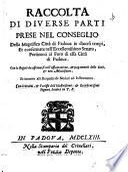 Raccolta di diverse parti prese nel conseglio della magnifica citta di Padova in diversi tempi ... con le regole da osservarsi nell assicuratione & pagamenti delle doti