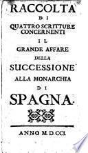 Raccolta di quattro Scritture concernenti ... della Successione ... di Spagna