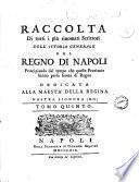 Raccolta di tutti i più rinomati scrittori dell'istoria generale del Regno di Napoli principiando dal tempo che queste provincie hanno preso forma di Regno ..