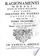 Ragionamenti morali detti in varie occasioni dal padre Serafino da Vicenza cappuccino divisi in due tomi. Tomo primo [-secondo]